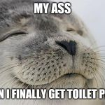 Satisfied Seal Meme | MY ASS WHEN I FINALLY GET TOILET PAPER | image tagged in memes,satisfied seal | made w/ Imgflip meme maker