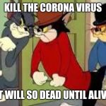 Tom and Jerry Goons | KILL THE CORONA VIRUS IT WILL SO DEAD UNTIL ALIVE | image tagged in tom and jerry goons | made w/ Imgflip meme maker