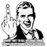 1950s Middle Finger Meme | SHOUT OUT TO ALL INTERNATIONAL TRAVELERS...THANKS ALOT ASSHOLES | image tagged in memes,1950s middle finger | made w/ Imgflip meme maker
