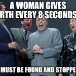 Laughing Villains Meme | A WOMAN GIVES BIRTH EVERY 8 SECONDS.... SHE MUST BE FOUND AND STOPPED!!!! | image tagged in memes,laughing villains | made w/ Imgflip meme maker