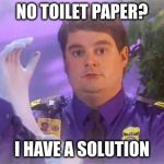 No T.P.? | NO TOILET PAPER? I HAVE A SOLUTION | image tagged in memes,tsa douche,toilet paper | made w/ Imgflip meme maker