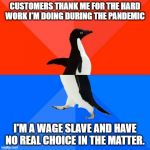 Socially Awesome Awkward Penguin Meme | CUSTOMERS THANK ME FOR THE HARD WORK I'M DOING DURING THE PANDEMIC I'M A WAGE SLAVE AND HAVE NO REAL CHOICE IN THE MATTER. | image tagged in memes,socially awesome awkward penguin | made w/ Imgflip meme maker