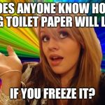 Dumb Blonde Meme | DOES ANYONE KNOW HOW LONG TOILET PAPER WILL LAST IF YOU FREEZE IT? | image tagged in memes,dumb blonde | made w/ Imgflip meme maker
