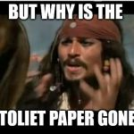 Why Is The Rum Gone | BUT WHY IS THE TOLIET PAPER GONE | image tagged in memes,why is the rum gone | made w/ Imgflip meme maker