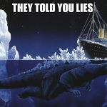 Godzilla Sinking The Titanic | THEY TOLD YOU LIES | image tagged in godzilla sinking the titanic | made w/ Imgflip meme maker