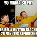 Yo Mamas So Fat Meme | YO MAMA SO FAT HER BELLY BUTTON REACHES HOME 28 MINUTES BEFORE SHE DOES | image tagged in memes,yo mamas so fat | made w/ Imgflip meme maker