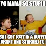 Yo Mamas So Fat Meme | YO MAMA SO STUPID SHE GOT LOST IN A BUFFET RESTAURANT AND STARVED TO DEATH | image tagged in memes,yo mamas so fat | made w/ Imgflip meme maker