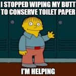 ralph wiggum | I STOPPED WIPING MY BUTT TO CONSERVE TOILET PAPER I'M HELPING | image tagged in ralph wiggum | made w/ Imgflip meme maker
