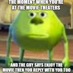 Sully Wazowski | THE MOMENT WHEN YOU'RE AT THE MOVIE THEATERS AND THE GUY SAYS ENJOY THE MOVIE THEN YOU REPLY WITH YOU TOO | image tagged in sully wazowski | made w/ Imgflip meme maker
