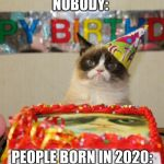 Grumpy Cat Birthday Meme | NOBODY: PEOPLE BORN IN 2020: | image tagged in memes,grumpy cat birthday,grumpy cat | made w/ Imgflip meme maker