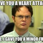 Dwight Schrute Meme | I GAVE YOU A HEART ATTACK? FALSE. I GAVE YOU A MINOR FRIGHT | image tagged in memes,dwight schrute | made w/ Imgflip meme maker