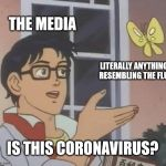Is This A Pigeon Meme | THE MEDIA LITERALLY ANYTHING RESEMBLING THE FLU IS THIS CORONAVIRUS? | image tagged in memes,is this a pigeon | made w/ Imgflip meme maker