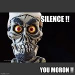 Achmed The Dead Terrorist | SILENCE !! YOU MORON !! | image tagged in achmed the dead terrorist | made w/ Imgflip meme maker