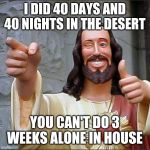Buddy Christ Meme | I DID 40 DAYS AND 40 NIGHTS IN THE DESERT YOU CAN'T DO 3 WEEKS ALONE IN HOUSE | image tagged in memes,buddy christ | made w/ Imgflip meme maker