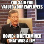Maury Lie Detector Meme | YOU SAID YOU VALUED YOUR EMPLOYEES COVID-19 DETERMINED THAT WAS A LIE! | image tagged in memes,maury lie detector | made w/ Imgflip meme maker