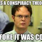 you know | I WAS A CONSPIRACY THEORIST BEFORE IT WAS COOL | image tagged in memes,dwight schrute,conspiracy | made w/ Imgflip meme maker