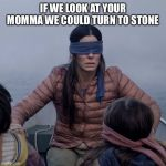 Bird Box Meme | IF WE LOOK AT YOUR MOMMA WE COULD TURN TO STONE | image tagged in memes,bird box | made w/ Imgflip meme maker