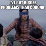 Bird Box Meme | I'VE GOT BIGGER PROBLEMS THAN CORONA | image tagged in memes,bird box | made w/ Imgflip meme maker