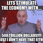 Dr Evil Laser Meme | LETS STIMULATE THE ECONOMY WITH.... 500 TRILLION DOLLARS!!!! CAUSE I DON'T HAVE THAT EITHER. | image tagged in memes,dr evil laser | made w/ Imgflip meme maker