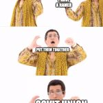 PPAP Meme | I HAVE A SICKLE I HAVE A HAMER PUT THEM TOGETHER SOVIT UNION | image tagged in memes,ppap | made w/ Imgflip meme maker