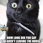 Woah Kitty Meme | HOW LONG DID YOU SAY YOU AREN'T LEAVING THE HOUSE? | image tagged in memes,woah kitty,cats,funny,quarantine | made w/ Imgflip meme maker