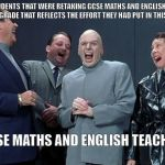 "Laughing Villains Meme | ""STUDENTS THAT WERE RETAKING GCSE MATHS AND ENGLISH WILL HAVE A GRADE THAT REFLECTS THE EFFORT THEY HAD PUT IN THIS YEAR..."" GCSE MATHS AND  
