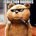 TED Meme | ISOLATION BUDDIES | image tagged in memes,ted | made w/ Imgflip meme maker