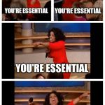 Oprah You Get A Car Everybody Gets A Car Meme | YOU'RE ESSENTIAL YOU'RE ESSENTIAL YOU'RE ESSENTIAL EVERYONE IS ESSENTIAL | image tagged in memes,oprah you get a car everybody gets a car | made w/ Imgflip meme maker