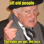 "Back In My Day Meme | Don't piss off old people The older we get, the less ""life in prison"" is a deterrent 