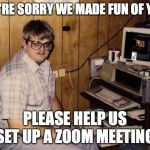 computer nerd | WE'RE SORRY WE MADE FUN OF YOU PLEASE HELP US SET UP A ZOOM MEETING | image tagged in computer nerd | made w/ Imgflip meme maker