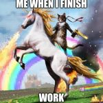 Welcome To The Internets Meme | ME WHEN I FINISH WORK | image tagged in memes,welcome to the internets | made w/ Imgflip meme maker