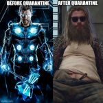 Thor on Stay Home Orders. | BEFORE QUARANTINE AFTER QUARANTINE | image tagged in thin thor to fat thor,coronavirus,quarantine,stay home,thor,avengers | made w/ Imgflip meme maker