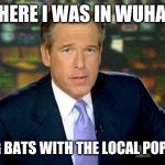 Brian Williams Was There Meme | THERE I WAS IN WUHAN EATING BATS WITH THE LOCAL POPULACE | image tagged in memes,brian williams was there | made w/ Imgflip meme maker