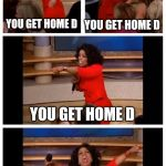 Oprah | YOU GET HOME D EVERYONE GETS HOME D YOU GET HOME D YOU GET HOME D | image tagged in oprah | made w/ Imgflip meme maker