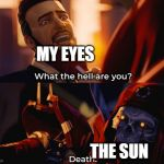 What the hell are you? Death | MY EYES THE SUN | image tagged in what the hell are you death | made w/ Imgflip meme maker