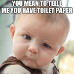 Skeptical Baby Meme | YOU MEAN TO TELLL ME YOU HAVE TOILET PAPER | image tagged in memes,skeptical baby | made w/ Imgflip meme maker