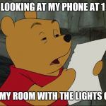 Checking the Phone | Winnie the Pooh | ME LOOKING AT MY PHONE AT 1 AM IN MY ROOM WITH THE LIGHTS OFF | image tagged in winnie the pooh,phone,cell phone,late night,bedroom,sleep | made w/ Imgflip meme maker
