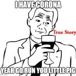 True Story Meme | I HAVE CORONA YEAH GO RUN YOU LITTLE PIG | image tagged in memes,true story | made w/ Imgflip meme maker