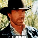 Chuck Norris Meme | NO WORRIES HE ALREADY INFECTED THE CORONAVIRUS | image tagged in memes,chuck norris | made w/ Imgflip meme maker