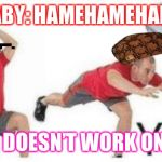 yeet baby | BABY: HAMEHAMEHAME DAD: DOESN'T WORK ONE ME | image tagged in yeet baby | made w/ Imgflip meme maker