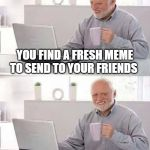 Hide the Pain Harold Meme | YOU FIND A FRESH MEME TO SEND TO YOUR FRIENDS YOU DON'T HAVE FRIENDS | image tagged in memes,hide the pain harold | made w/ Imgflip meme maker