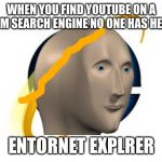 Internet Explorer Meme | WHEN YOU FIND YOUTUBE ON A RANDOM SEARCH ENGINE NO ONE HAS HEARD OF ENTORNET EXPLRER | image tagged in memes,internet explorer | made w/ Imgflip meme maker