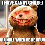 TED Meme | I HAVE CANDY CHILD :) UR UNKLE WHEN HE BE DRUNK | image tagged in memes,ted | made w/ Imgflip meme maker