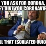 Well That Escalated Quickly Meme | YOU ASK FOR CORONA, THEY GIVE YOU CORONAVIRUS WELL THAT ESCALATED QUICKLY | image tagged in memes,well that escalated quickly | made w/ Imgflip meme maker