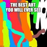 I SUCK AT ART | THE BEST ART YOU WILL EVER SEE | image tagged in art | made w/ Imgflip meme maker