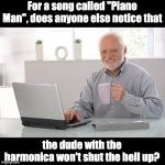 "Hide the pain Harold (large) | For a song called ""Piano Man"", does anyone else notice that the dude with the harmonica won't shut the hell up? 