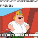 This one's gonna be tough | GOVERNMENT: WORK FROM HOME THIS ONE'S GONNA BE TOUGH FIREMEN: | image tagged in memes,peter griffin fireman,coronavirus,government,work from home | made w/ Imgflip meme maker