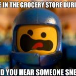 Screams of fear | WHEN YOU'RE IN THE GROCERY STORE DURING COVID-19 AND YOU HEAR SOMEONE SNEEZE | image tagged in lego benny spaceship freak out | made w/ Imgflip meme maker