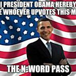 Obama Meme | I PRESIDENT OBAMA HEREBY GIVE WHOEVER UPVOTES THIS MEME THE N-WORD PASS | image tagged in memes,obama | made w/ Imgflip meme maker