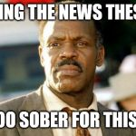 Lethal Weapon Danny Glover Meme | WATCHING THE NEWS THESE DAYS I'M TOO SOBER FOR THIS SHIT | image tagged in memes,lethal weapon danny glover | made w/ Imgflip meme maker